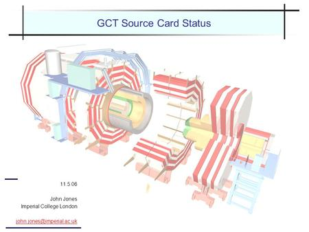 GCT Source Card Status 11.5.06 John Jones Imperial College London