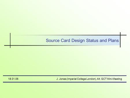 18.01.06J. Jones (Imperial College London), Alt. GCT Mini-Meeting Source Card Design Status and Plans.