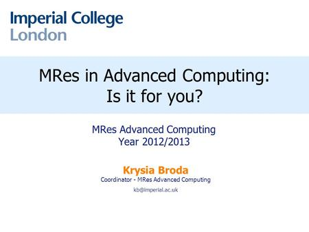 Peter R. Pietzuch MRes in Advanced Computing: Is it for you? MRes Advanced Computing Year 2012/2013 Krysia Broda Coordinator - MRes Advanced.