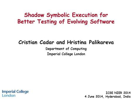 Shadow Symbolic Execution for Better Testing of Evolving Software Cristian Cadar and Hristina Palikareva Department of Computing Imperial College London.