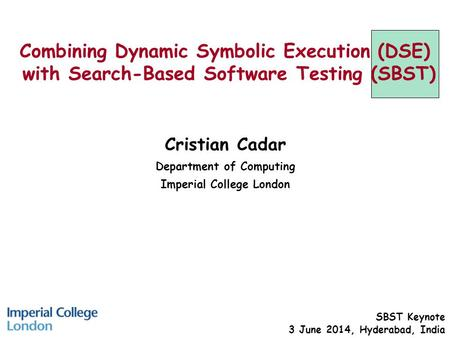 Combining Dynamic Symbolic Execution (DSE) with Search-Based Software Testing (SBST) Cristian Cadar Department of Computing Imperial College London SBST.