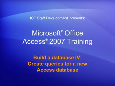 Microsoft ® Office Access ® 2007 Training Build a database IV: Create queries for a new Access database ICT Staff Development presents: