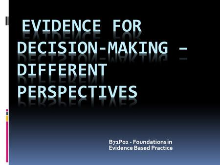 B71P02 - Foundations in Evidence Based Practice. Session Outcomes At the end of this session you will be able to:  Identify a range of perspectives that.