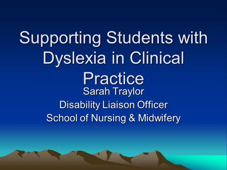 Supporting Students with Dyslexia in Clinical Practice Sarah Traylor Disability Liaison Officer School of Nursing & Midwifery.