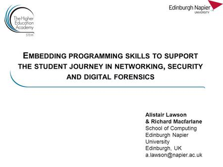E MBEDDING PROGRAMMING SKILLS TO SUPPORT THE STUDENT JOURNEY IN NETWORKING, SECURITY AND DIGITAL FORENSICS Alistair Lawson & Richard Macfarlane School.