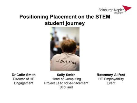 Positioning Placement on the STEM student journey Dr Colin Smith Director of HE Engagement Sally Smith Head of Computing Project Lead for e-Placement Scotland.