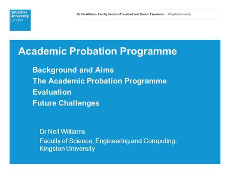 Dr Neil Williams Faculty Director of Feedback and Student Experience | Kingston University Academic Probation Programme Background and Aims The Academic.