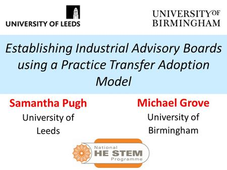 Establishing Industrial Advisory Boards using a Practice Transfer Adoption Model Samantha Pugh University of Leeds Michael Grove University of Birmingham.