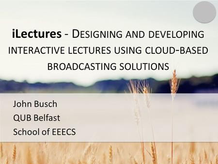 ILectures - D ESIGNING AND DEVELOPING INTERACTIVE LECTURES USING CLOUD - BASED BROADCASTING SOLUTIONS John Busch QUB Belfast School of EEECS.