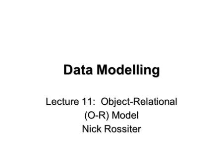 Data Modelling Lecture 11: Object-Relational (O-R) Model Nick Rossiter.