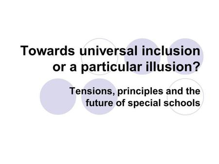 Towards universal inclusion or a particular illusion? Tensions, principles and the future of special schools.