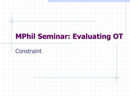 MPhil Seminar: Evaluating OT Constraint. Overview Two attacks on constraints OT ROTB-LO : no constraints on URs Reiss, NoBanana: no surface (or other)