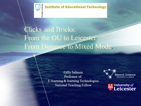 Clicks and Bricks: From the OU to Leicester From Distance to Mixed Mode. Gilly Salmon Professor of E-learning & learning Technologies National Teaching.
