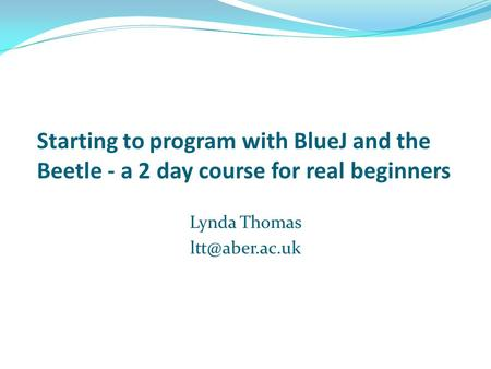 Starting to program with BlueJ and the Beetle - a 2 day course for real beginners Lynda Thomas