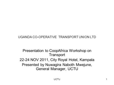 UGANDA CO-OPERATIVE TRANSPORT UNION LTD Presentation to CoopAfrica Workshop on Transport 22-24 NOV 2011, City Royal Hotel, Kampala Presented by Nuwagira.