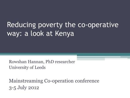 Reducing poverty the co-operative way: a look at Kenya Rowshan Hannan, PhD researcher University of Leeds Mainstreaming Co-operation conference 3-5 July.