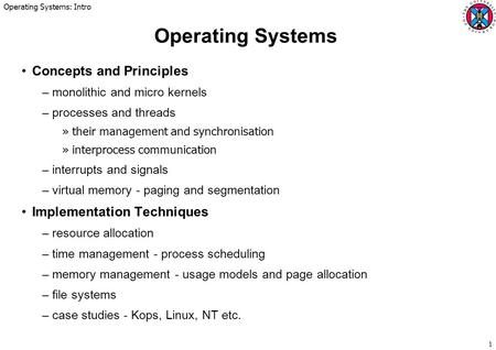 Operating Systems: Intro 1 Operating Systems Concepts and Principles –monolithic and micro kernels –processes and threads »their management and synchronisation.