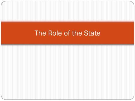 The Role of the State. Why should I care? Most debates involve the state taking some new action In many of these debates, people may claim any of the.