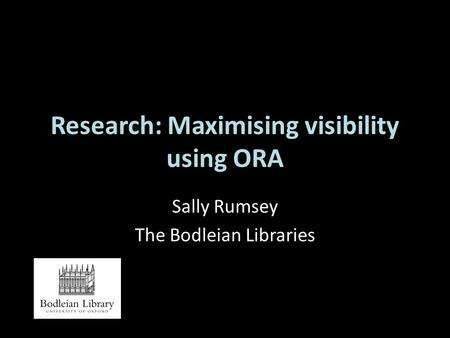 Research: Maximising visibility using ORA Sally Rumsey The Bodleian Libraries.