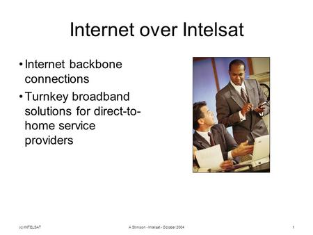 (c) INTELSATA Stimson - Intelsat - October 20041 Internet over Intelsat Internet backbone connections Turnkey broadband solutions for direct-to- home service.