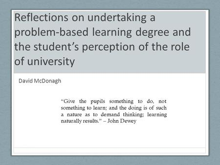 "Reflections on undertaking a problem-based learning degree and the student's perception of the role of university David McDonagh ""Give the pupils something."