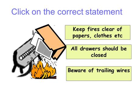 Keep fires clear of papers, clothes etc All drawers should be closed Beware of trailing wires Question 1 Click on the correct statement.