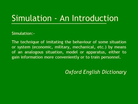 Simulation - An Introduction Simulation:- The technique of imitating the behaviour of some situation or system (economic, military, mechanical, etc.) by.