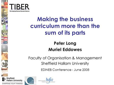 Making the business curriculum more than the sum of its parts Peter Long Muriel Eddowes Faculty of Organisation & Management Sheffield Hallam University.