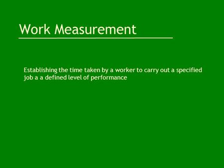 Work Measurement Establishing the time taken by a worker to carry out a specified job a a defined level of performance.
