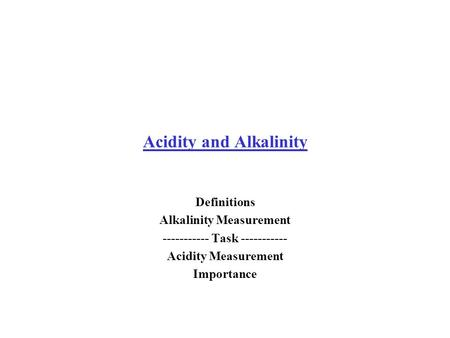 Acidity and Alkalinity Definitions Alkalinity Measurement ----------- Task ----------- Acidity Measurement Importance.