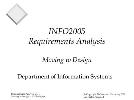 Requirements Analysis 21. 1 Moving to Design - 2005b521.ppt © Copyright De Montfort University 2000 All Rights Reserved INFO2005 Requirements Analysis.