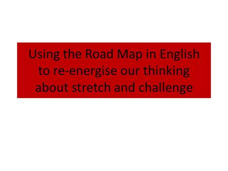 Using the Road Map in English to re-energise our thinking about stretch and challenge.