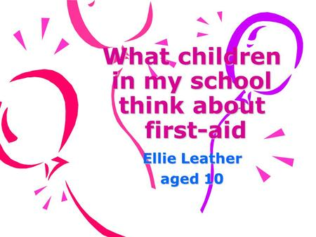 What children in my school think about first-aid Ellie Leather aged 10.