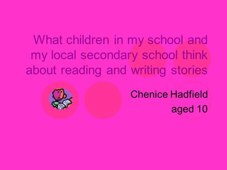 What children in my school and my local secondary school think about reading and writing stories Chenice Hadfield aged 10.