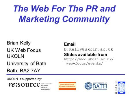 The Web For The PR and Marketing Community Brian Kelly UK Web Focus UKOLN University of Bath Bath, BA2 7AY UKOLN is supported by: