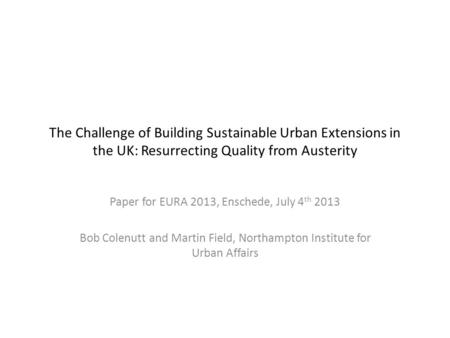 The Challenge of Building Sustainable Urban Extensions in the UK: Resurrecting Quality from Austerity Paper for EURA 2013, Enschede, July 4 th 2013 Bob.