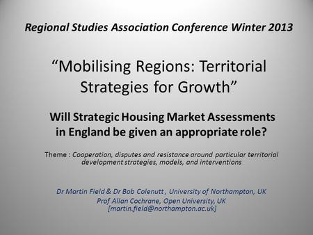 "Regional Studies Association Conference Winter 2013 ""Mobilising Regions: Territorial Strategies for Growth"" Will Strategic Housing Market Assessments in."