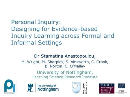Personal Inquiry Personal Inquiry: Designing for Evidence-based Inquiry Learning across Formal and Informal Settings Dr Stamatina Anastopoulou, M. Wright,