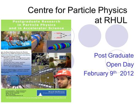 Centre for Particle Physics at RHUL Post Graduate Open Day February 9 th 2012.