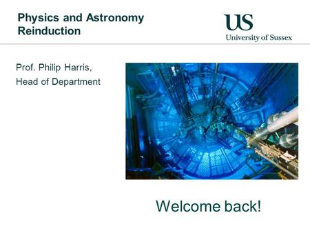 Physics and Astronomy Reinduction Prof. Philip Harris, Head of Department Welcome back!