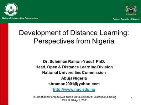 1 Development of Distance Learning: Perspectives from Nigeria Dr. Suleiman Ramon-Yusuf PhD. Head, Open & Distance Learning Division National Universities.