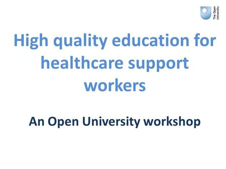 High quality education for healthcare support workers An Open University workshop.