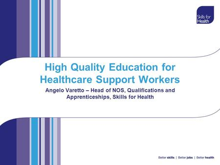 High Quality Education for Healthcare Support Workers Angelo Varetto – Head of NOS, Qualifications and Apprenticeships, Skills for Health.