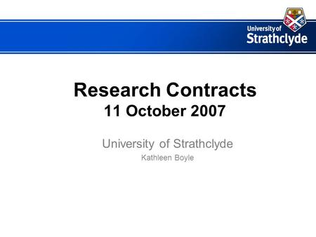 Research Contracts 11 October 2007 University of Strathclyde Kathleen Boyle.