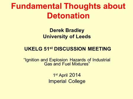 "Fundamental Thoughts about Detonation Derek Bradley University of Leeds UKELG 51 st DISCUSSION MEETING ""Ignition and Explosion Hazards of Industrial Gas."