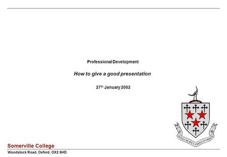 Somerville College Professional Development How to give a good presentation 27 th January 2002 Woodstock Road, Oxford, OX2 6HD.