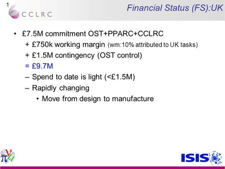 1 Financial Status (FS):UK £7.5M commitment OST+PPARC+CCLRC +£750k working margin (wm:10% attributed to UK tasks) +£1.5M contingency (OST control) =£9.7M.