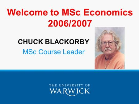 Welcome to MSc Economics 2006/2007 CHUCK BLACKORBY MSc Course Leader.