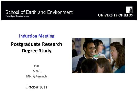 School of Earth and Environment Faculty of Environment Induction Meeting Postgraduate Research Degree Study PhD MPhil MSc by Research October 2011.