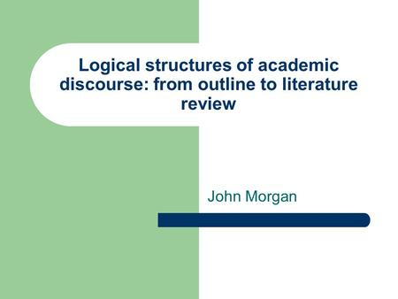 Logical structures of academic discourse: from outline to literature review John Morgan.